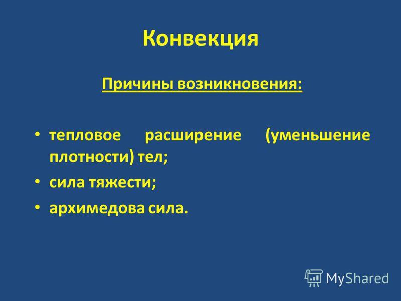 Конвекция Причины возникновения: тепловое расширение (уменьшение плотности) тел; сила тяжести; архимедова сила.