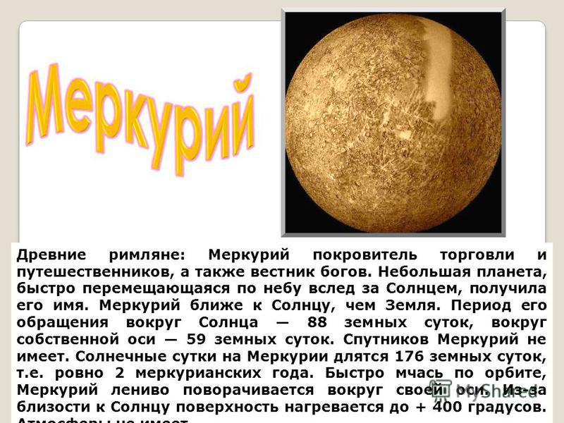 Древние римляне: Меркурий покровитель торговли и путешественников, а также вестник богов. Небольшая планета, быстро перемещающаяся по небу вслед за Солнцем, получила его имя. Меркурий ближе к Солнцу, чем Земля. Период его обращения вокруг Солнца 88 з