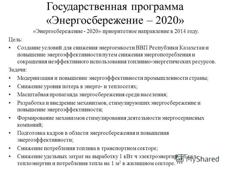 Государственная программа «Энергосбережение – 2020» «Энергосбережение - 2020» приоритетное направление в 2014 году. Цель: Создание условий для снижения энергоемкости ВВП Республики Казахстан и повышение энергоэффективности путем снижения энергопотреб