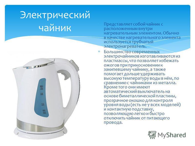 Представляет собой чайник с расположенным внутри нагревательным элементом. Обычно в качестве нагревательного элемента используется трубчатый электронагреватель. Большинство современных электрочайников изготавливаются из пластмассы, что позволяет избе