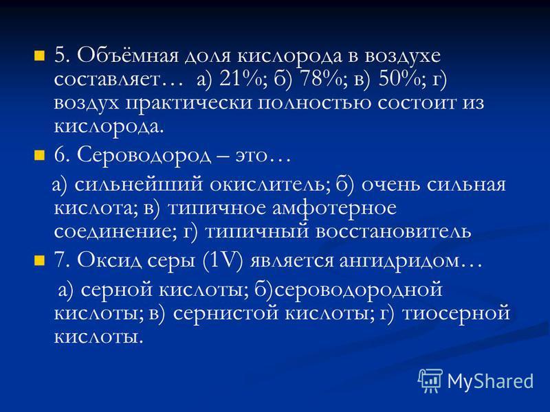 5. Объёмная доля кислорода в воздухе составляет… а) 21%; б) 78%; в) 50%; г) воздух практически полностью состоит из кислорода. 6. Сероводород – это… а) сильнейший окислитель; б) очень сильная кислота; в) типичное амфотерное соединение; г) типичный во