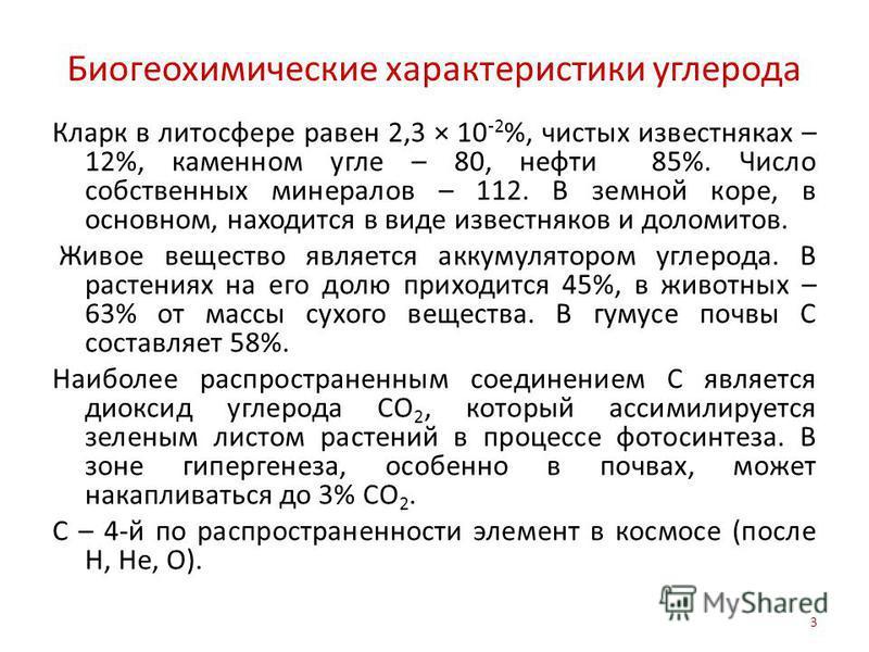 Биогеохимические характеристики углерода Кларк в литосфере равен 2,3 × 10 -2 %, чистых известняках – 12%, каменном угле – 80, нефти 85%. Число собственных минералов – 112. В земной коре, в основном, находится в виде известняков и доломитов. Живое вещ