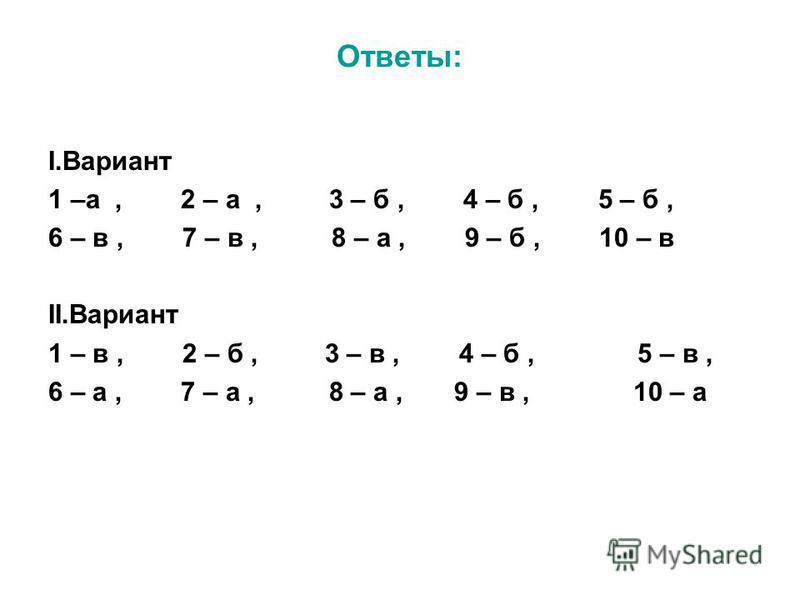 Ответы: I.Вариант 1 –а, 2 – а, 3 – б, 4 – б, 5 – б, 6 – в, 7 – в, 8 – а, 9 – б, 10 – в II.Вариант 1 – в, 2 – б, 3 – в, 4 – б, 5 – в, 6 – а, 7 – а, 8 – а, 9 – в, 10 – а