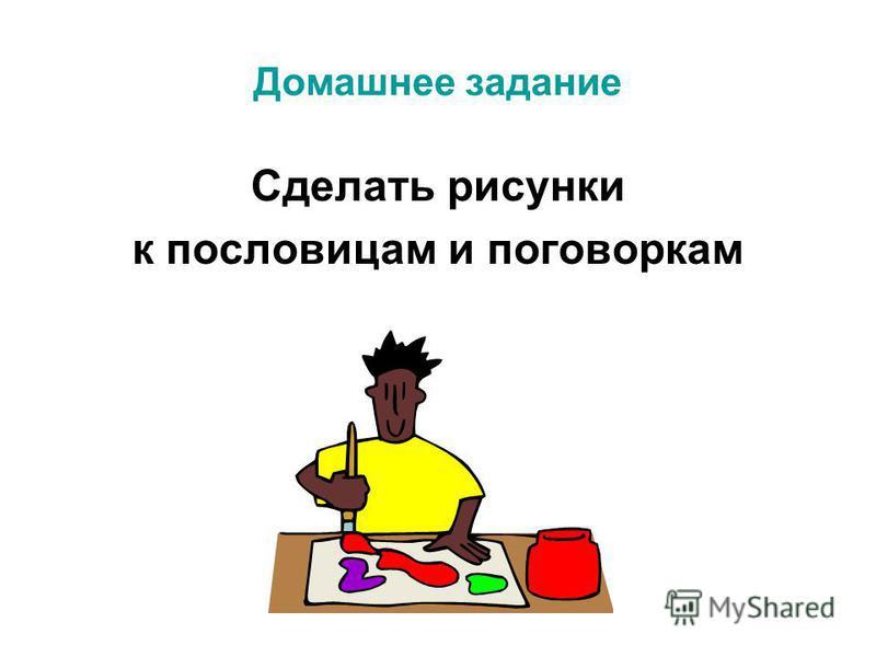 Домашнее задание Сделать рисунки к пословицам и поговоркам
