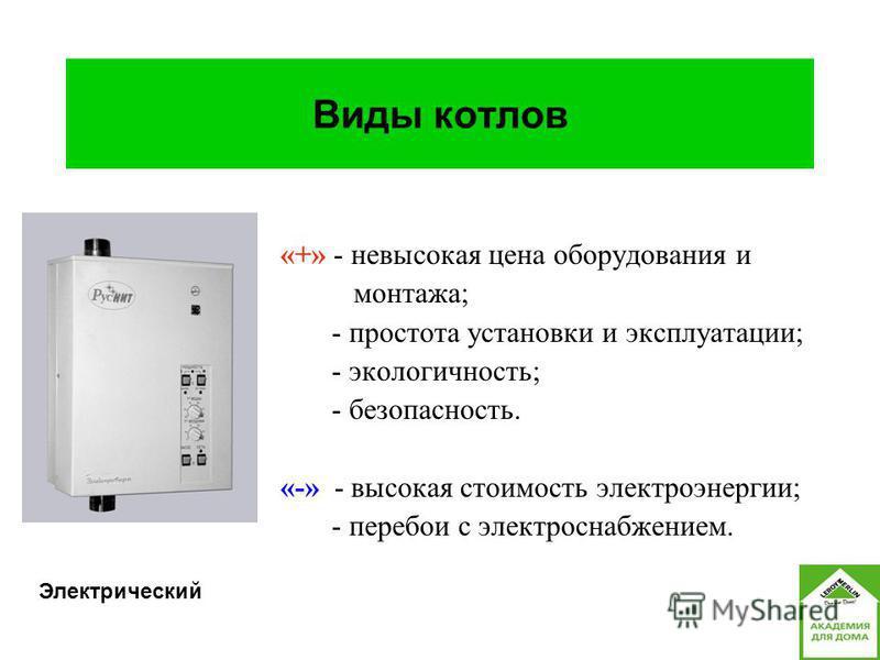 «+» - невысокая цена оборудования и монтажа; - простота установки и эксплуатации; - экологичность; - безопасность. «-» - высокая стоимость электроэнергии; - перебои с электроснабжением. Виды котлов Электрический