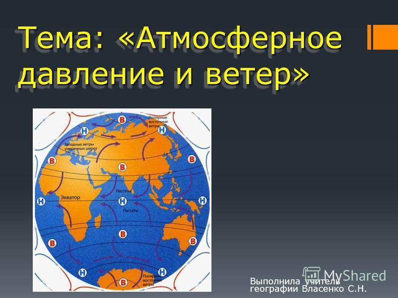 Тема: «Атмосферное давление и ветер» Выполнила учитель географии Власенко С.Н.