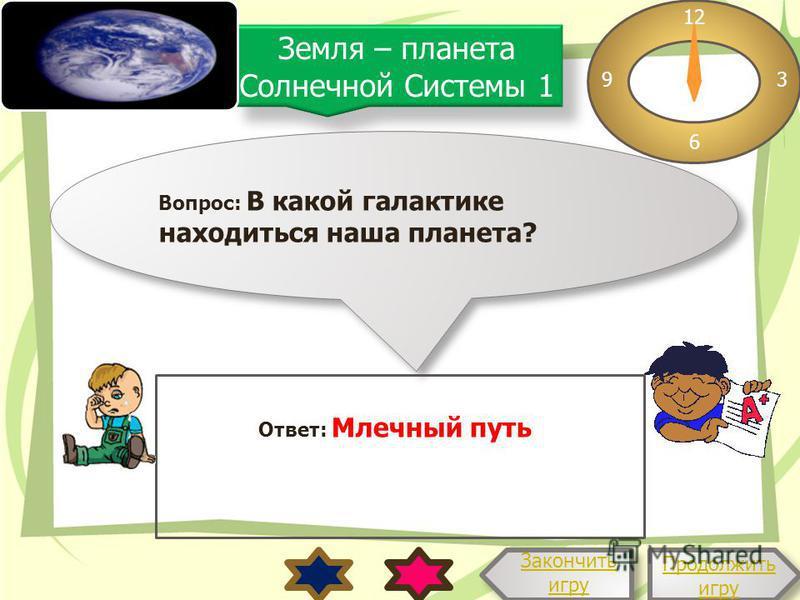 Земля – планета Солнечной Системы 1 Вопрос: В какой галактике находиться наша планета? Продолжить игру Продолжить игру 12 3 6 9 Ответ: Млечный путь Закончить игру