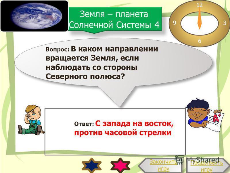 Вопрос: В каком направлении вращается Земля, если наблюдать со стороны Северного полюса? 12 3 6 9 Ответ: С запада на восток, против часовой стрелки Продолжить игру Продолжить игру Закончить игру Земля – планета Солнечной Системы 4