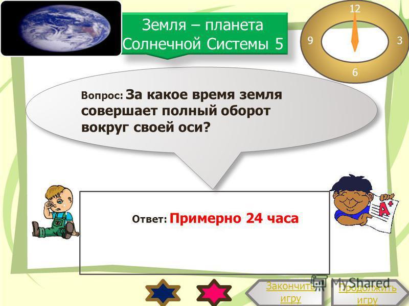 Вопрос: За какое время земля совершает полный оборот вокруг своей оси? 12 3 6 9 Ответ: Примерно 24 часа Продолжить игру Продолжить игру Закончить игру Земля – планета Солнечной Системы 5