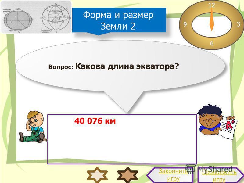 Вопрос: Какова длина экватора? 12 3 6 9 Ответ: 40 076 км Продолжить игру Продолжить игру Закончить игру Форма и размер Земли 2