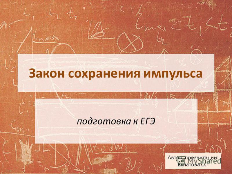 Закон сохранения импульса подготовка к ЕГЭ Автор презентации: Булатова О.Г.
