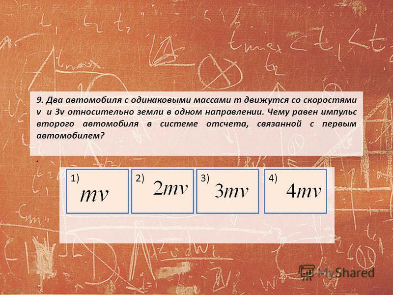 9. Два автомобиля с одинаковыми массами m движутся со скоростями v и 3v относительно земли в одном направлении. Чему равен импульс второго автомобиля в системе отсчета, связанной с первым автомобилем?. 1)2)3)4)