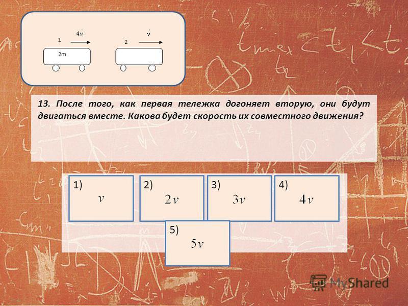 13. После того, как первая тележка догоняет вторую, они будут двигаться вместе. Какова будет скорость их совместного движения? 1)2)3)4)5) 2m 1 2