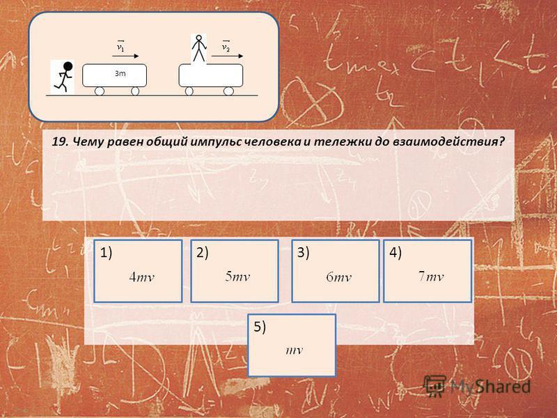 19. Чему равен общий импульс человека и тележки до взаимодействия? 3m3m 1)2)3)4)5)