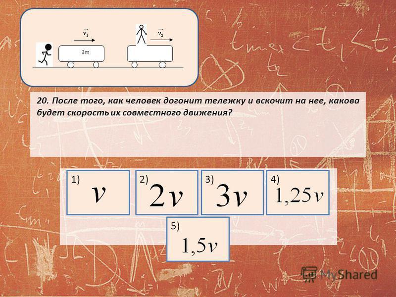 20. После того, как человек догонит тележку и вскочит на нее, какова будет скорость их совместного движения? 3m3m 1)2)3)4)5)