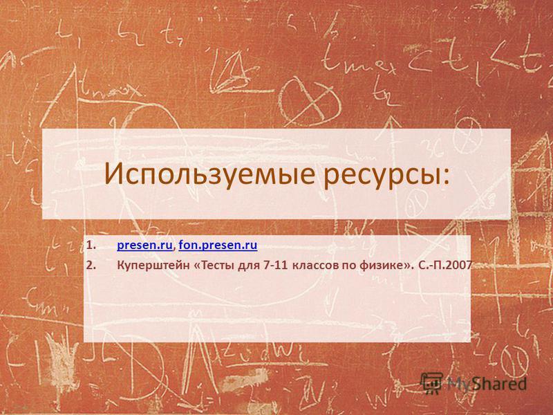 Используемые ресурсы: 1.presen.ru, fon.presen.rupresen.rufon.presen.ru 2. Куперштейн «Тесты для 7-11 классов по физике». С.-П.2007