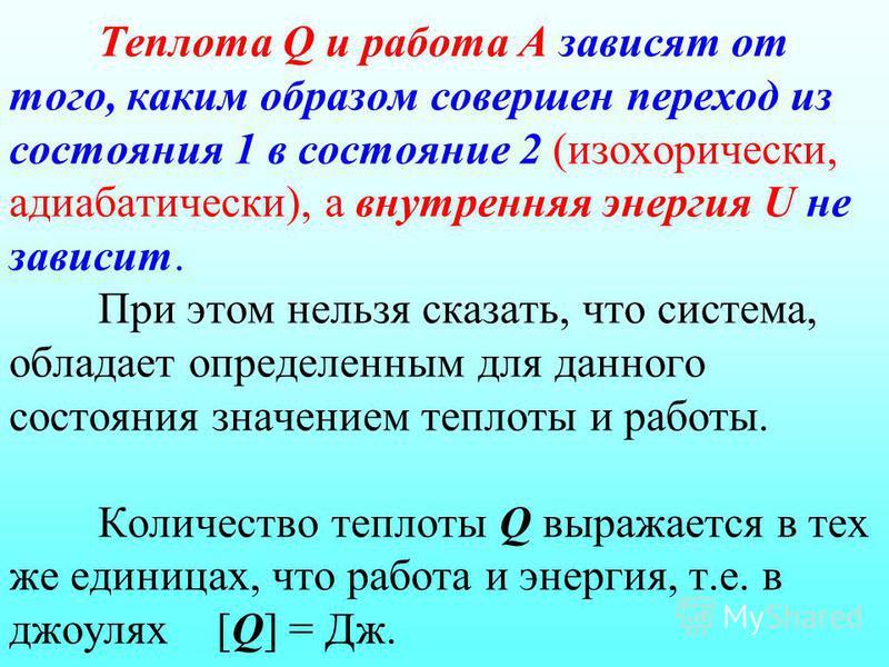 Теплота Q и работа А зависят от того, каким образом совершен переход из состояния 1 в состояние 2 (изохорический, адиабатический), а внутренняя энергия U не зависит. При этом нельзя сказать, что система, обладает определенным для данного состояния зн