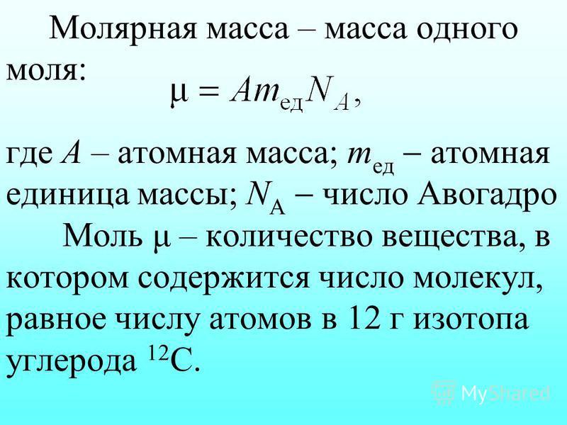 Молярная масса – масса одного моля: где А – атомная масса; m ед атомная единица массы; N А число Авогадро Моль μ – количество вещества, в котором содержится число молекул, равное числу атомов в 12 г изотопа углерода 12 С.