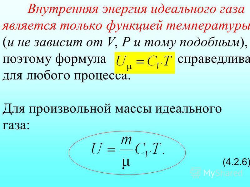 Внутренняя энергия идеального газа является только функцией температуры (и не зависит от V, Р и тому подобным), поэтому формула справедлива для любого процесса. Для произвольной массы идеального газа: (4.2.6)