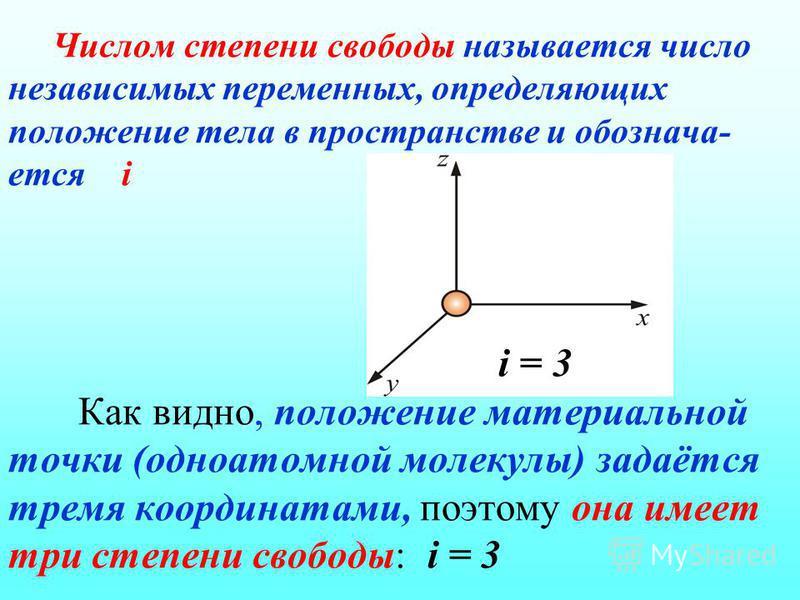 Числом степени свободы называется число независимых переменных, определяющих положение тела в пространстве и обозначается i i = 3 Как видно, положение материальной точки (одноатомной молекулы) задаётся тремя координатами, поэтому она имеет три степен