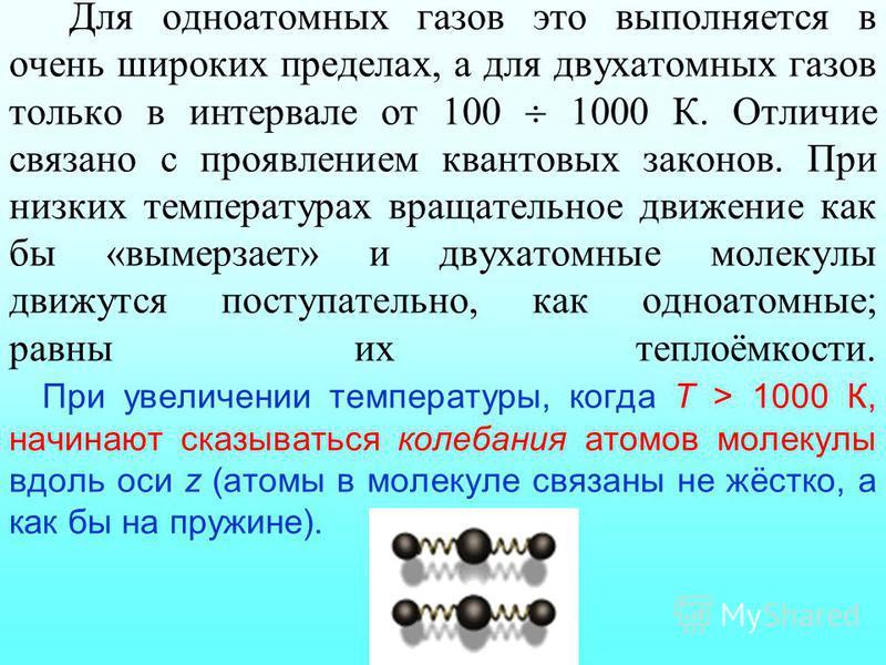Для одноатомных газов это выполняется в очень широких пределах, а для двухатомных газов только в интервале от 100 1000 К. Отличие связано с проявлением квантовых законов. При низких температурах вращательное движение как бы «вымерзает» и двухатомные