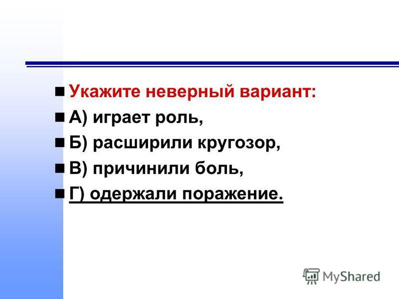 Укажите неверный вариант: А) играет роль, Б) расширили кругозор, В) причинили боль, Г) одержали поражение.