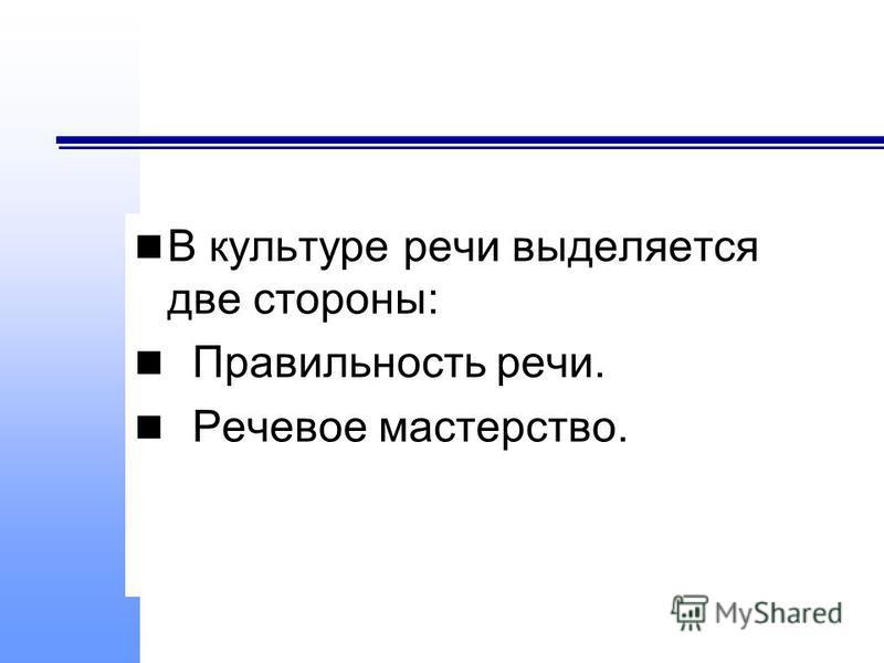 В культуре речи выделяется две стороны: Правильность речи. Речевое мастерство.