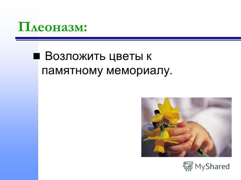 Плеоназм: Возложить цветы к памятному мемориалу.