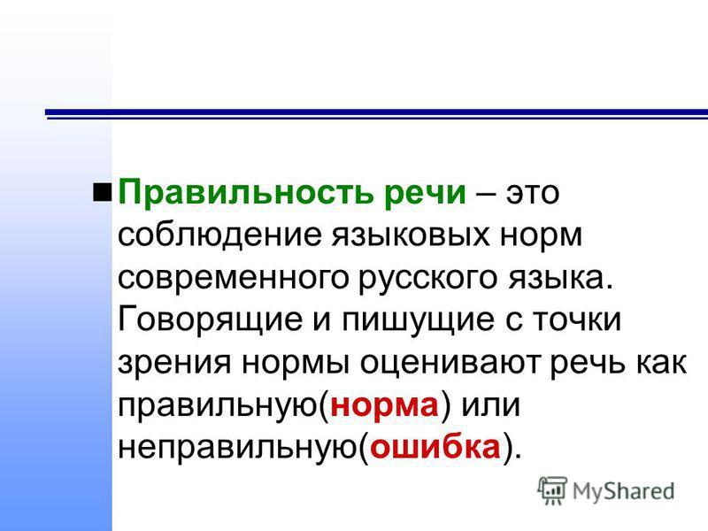Правильность речи – это соблюдение языковых норм современного русского языка. Говорящие и пишущие с точки зрения нормы оценивают речь как правильную(норма) или неправильную(ошибка).