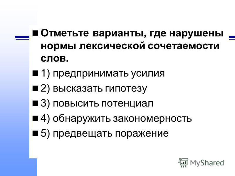 Отметьте варианты, где нарушены нормы лексической сочетаемости слов. 1) предпринимать усилия 2) высказать гипотезу 3) повысить потенциал 4) обнаружить закономерность 5) предвещать поражение