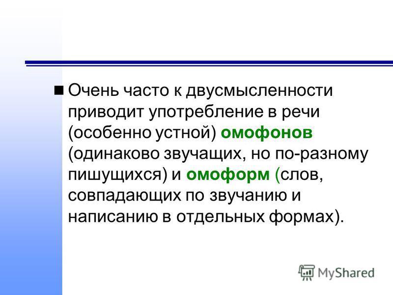 Очень часто к двусмысленности приводит употребление в речи (особенно устной) омофонов (одинаково звучащих, но по-разному пишущихся) и омоформ (слов, совпадающих по звучанию и написанию в отдельных формах).