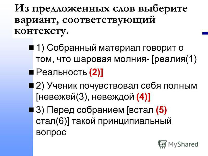 Из предложенных слов выберите вариант, соответствующий контексту. 1) Собранный материал говорит о том, что шаровая молния- [реалия(1) Реальность (2)] 2) Ученик почувствовал себя полным [невежей(3), невеждой (4)] 3) Перед собранием [встал (5) стал(6)]