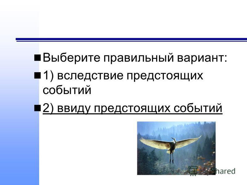 Выберите правильный вариант: 1) вследствие предстоящих событий 2) ввиду предстоящих событий