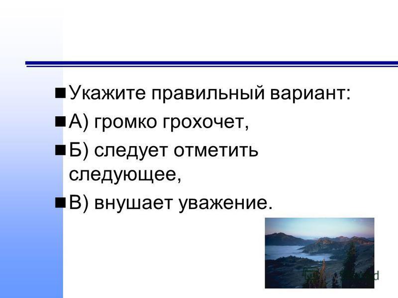 Укажите правильный вариант: А) громко грохочет, Б) следует отметить следующее, В) внушает уважение.