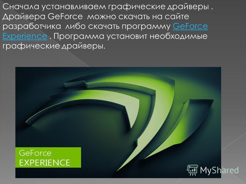 Сначала устанавливаем графические драйверы. Драйвера GeForce можно скачать на сайте разработчика либо скачать программу GeForce Experience. Программа установит необходимые графические драйверы.GeForce Experience