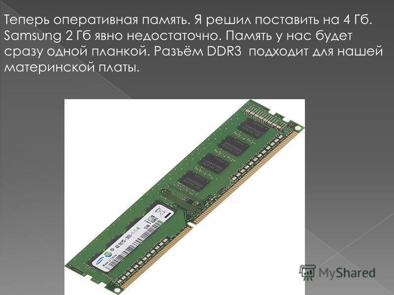 Теперь оперативная память. Я решил поставить на 4 Гб. Samsung 2 Гб явно недостаточно. Память у нас будет сразу одной планкой. Разъём DDR3 подходит для нашей материнской платы.
