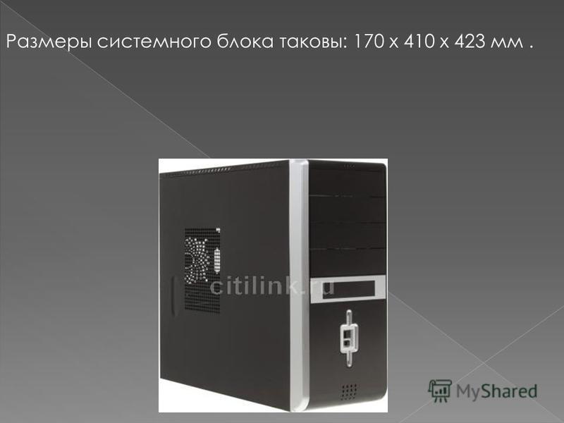 Размеры системного блока таковы: 170 х 410 х 423 мм.