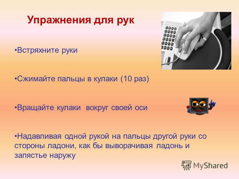 Упражнения для рук Встряхните руки Сжимайте пальцы в кулаки (10 раз) Вращайте кулаки вокруг своей оси Надавливая одной рукой на пальцы другой руки со стороны ладони, как бы выворачивая ладонь и запястье наружу