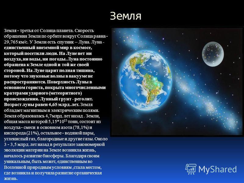 Земля Земля - третья от Солнца планета. Скорость обращения Земли по орбите вокруг Солнца равна - 29,765 км/с. У Земли есть спутник – Луна. Луна - единственный внеземной мир в космосе, который посетили люди. На Луне нет ни воздуха, ни воды, ни погоды.