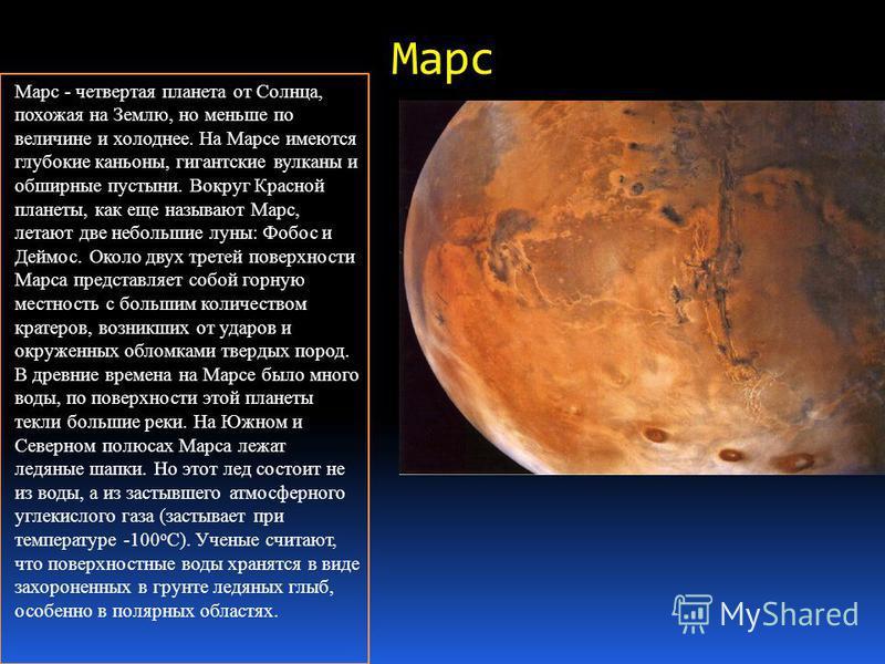 Марс - четвертая планета от Солнца, похожая на Землю, но меньше по величине и холоднее. На Марсе имеются глубокие каньоны, гигантские вулканы и обширные пустыни. Вокруг Красной планеты, как еще называют Марс, летают две небольшие луны: Фобос и Деймос