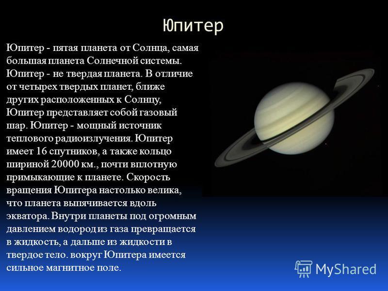 Юпитер Юпитер - пятая планета от Солнца, самая большая планета Солнечной системы. Юпитер - не твердая планета. В отличие от четырех твердых планет, ближе других расположенных к Солнцу, Юпитер представляет собой газовый шар. Юпитер - мощный источник т