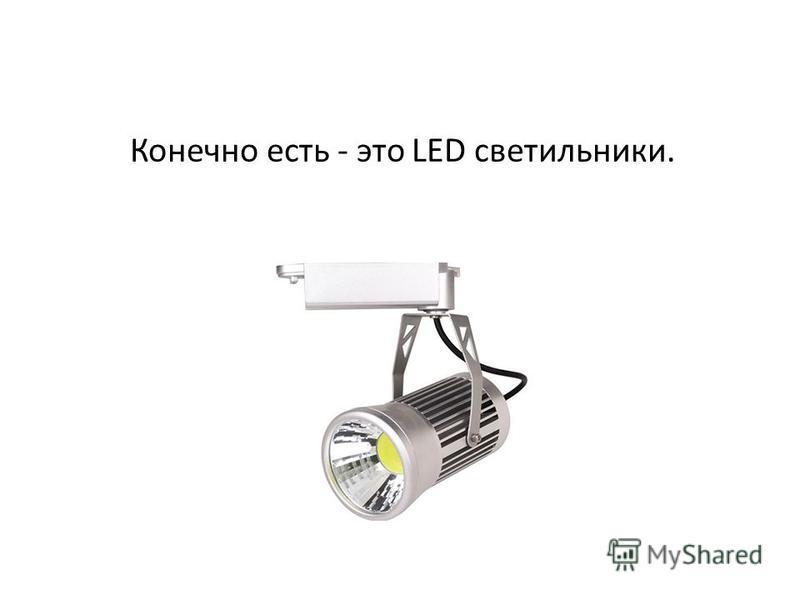 Конечно есть - это LED светильники.