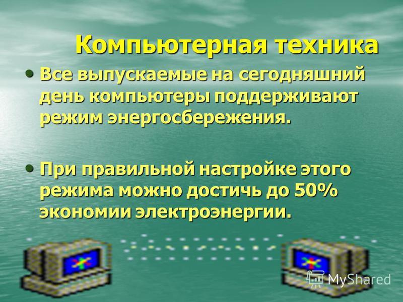 Компьютерная техника Все выпускаемые на сегодняшний день компьютеры поддерживают режим энергосбережения. Все выпускаемые на сегодняшний день компьютеры поддерживают режим энергосбережения. При правильной настройке этого режима можно достичь до 50% эк