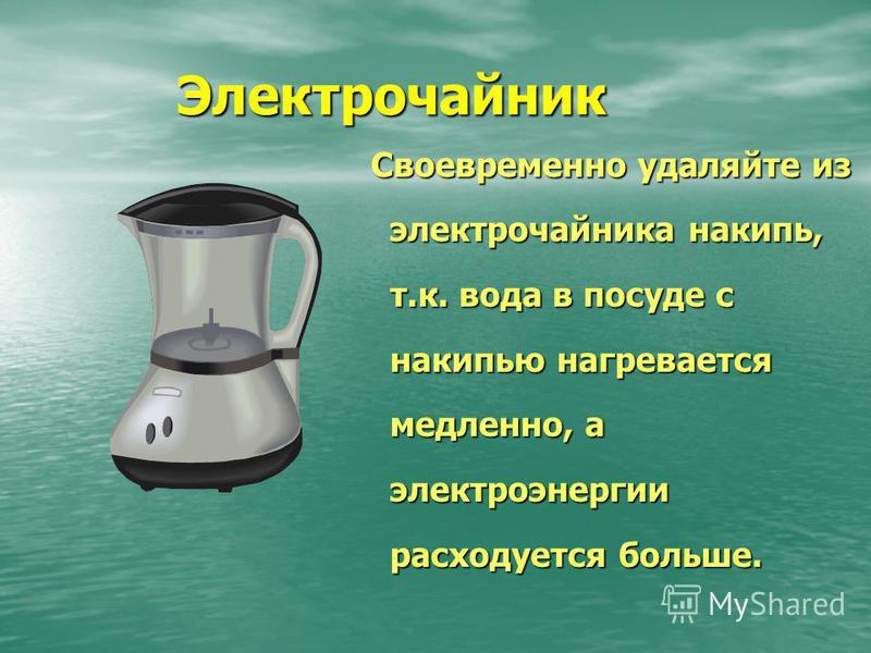 Электрочайник Своевременно удаляйте из электрочайника накипь, т.к. вода в посуде с накипью нагревается медленно, а электроэнергии расходуется больше. Своевременно удаляйте из электрочайника накипь, т.к. вода в посуде с накипью нагревается медленно, а