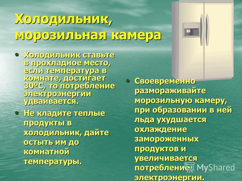 Холодильник, морозильная камера Холодильник ставьте в прохладное место, если температура в комнате, достигает 30ºC, то потребление электроэнергии удваивается. Холодильник ставьте в прохладное место, если температура в комнате, достигает 30ºC, то потр