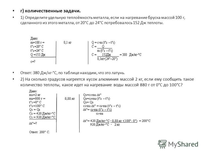 г) количественные задачи. 1) Определите удельную теплоёмкость металла, если на нагревание бруска массой 100 г, сделанного из этого металла, от 20°С до 24°С потребовалось 152 Дж теплоты. Ответ: 380 Дж/кг·°С, по таблице находим, что это латунь. 2) На с