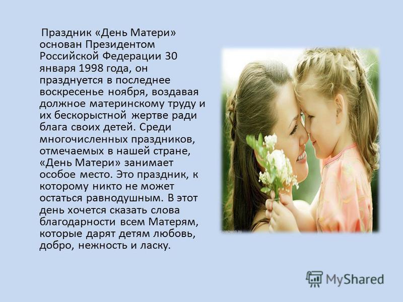 Праздник «День Матери» основан Президентом Российской Федерации 30 января 1998 года, он празднуется в последнее воскресенье ноября, воздавая должное материнскому труду и их бескорыстной жертве ради блага своих детей. Среди многочисленных праздников,