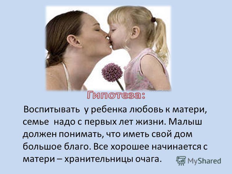 Воспитывать у ребенка любовь к матери, семье надо с первых лет жизни. Малыш должен понимать, что иметь свой дом большое благо. Все хорошее начинается с матери – хранительницы очага.