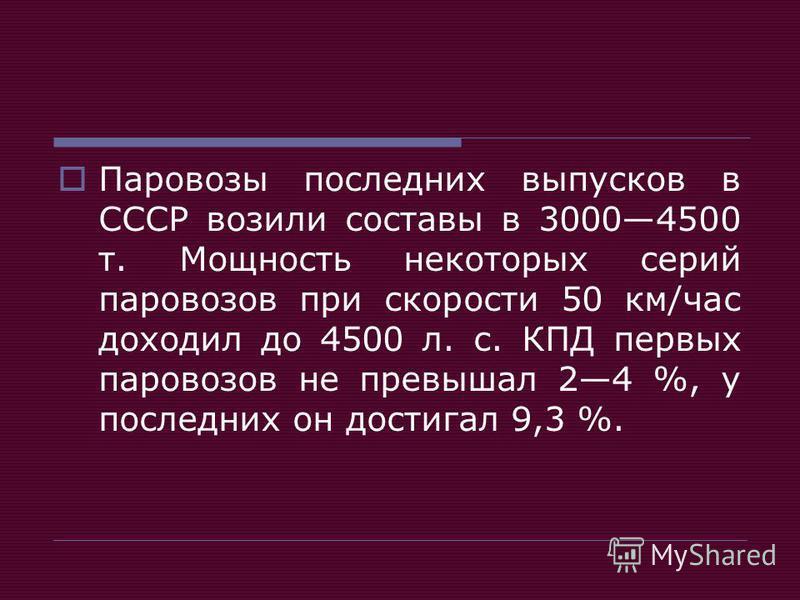 Паровозы последних выпусков в СССР возили составы в 30004500 т. Мощность некоторых серий паровозов при скорости 50 км/час доходил до 4500 л. с. КПД первых паровозов не превышал 24 %, у последних он достигал 9,3 %.