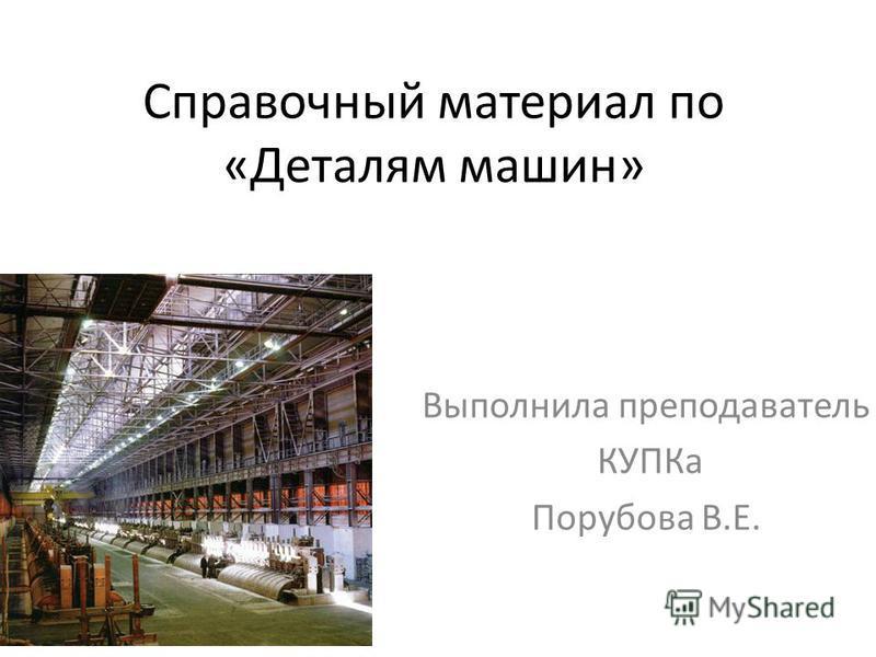 Справочный материал по «Деталям машин» Выполнила преподаватель КУПКа Порубова В.Е.
